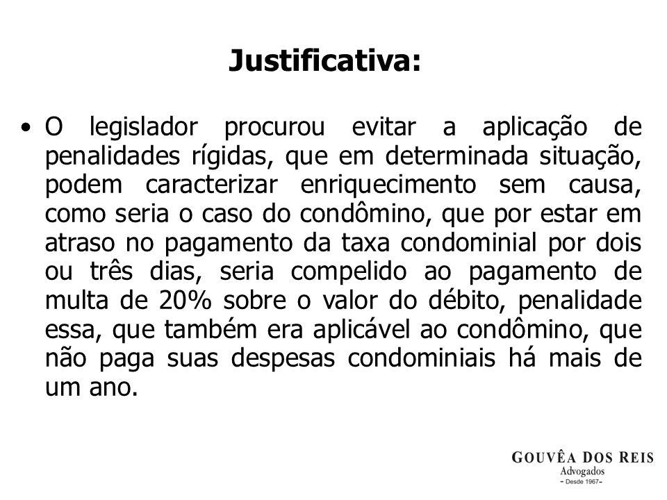Justificativa: O legislador procurou evitar a aplicação de penalidades rígidas, que em determinada situação, podem caracterizar enriquecimento sem cau