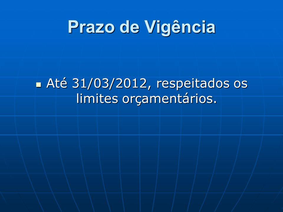 Prazo de Vigência Até 31/03/2012, respeitados os limites orçamentários.