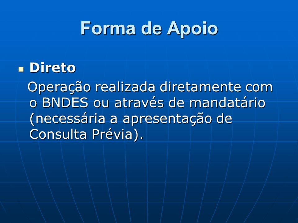 Forma de Apoio Direto Direto Operação realizada diretamente com o BNDES ou através de mandatário (necessária a apresentação de Consulta Prévia).