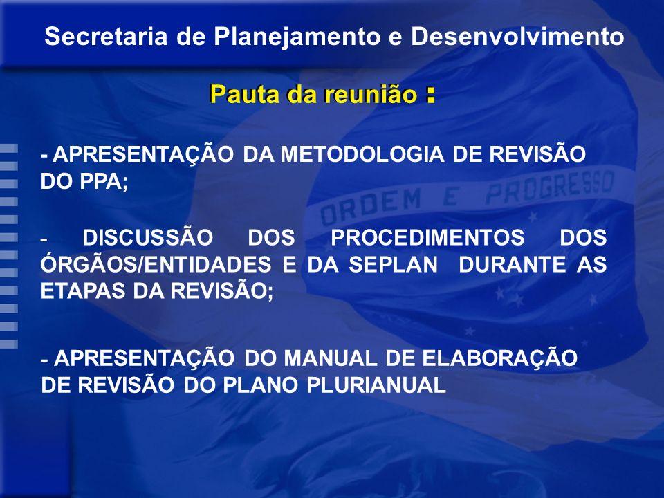 Secretaria de Planejamento e Desenvolvimento Pauta da reunião : - APRESENTAÇÃO DA METODOLOGIA DE REVISÃO DO PPA; - DISCUSSÃO DOS PROCEDIMENTOS DOS ÓRGÃOS/ENTIDADES E DA SEPLAN DURANTE AS ETAPAS DA REVISÃO; - APRESENTAÇÃO DO MANUAL DE ELABORAÇÃO DE REVISÃO DO PLANO PLURIANUAL