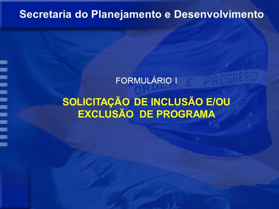 Secretaria do Planejamento e Desenvolvimento MANUAL DE REVISÃO DO PPA 2008-2011 REVISÃO 2010-2011 ANEXOS Formulário I - SOLICITAÇÃO DE INCLUSÃO E/OU E