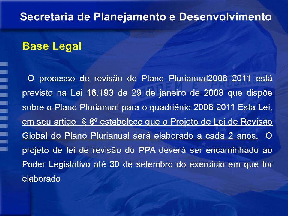Base Legal O processo de revisão do Plano Plurianual2008 2011 está previsto na Lei 16.193 de 29 de janeiro de 2008 que dispõe sobre o Plano Plurianual para o quadriênio 2008-2011 Esta Lei, em seu artigo § 8º estabelece que o Projeto de Lei de Revisão Global do Plano Plurianual será elaborado a cada 2 anos.
