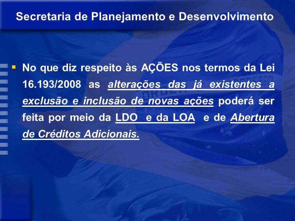 No que diz respeito às AÇÕES nos termos da Lei 16.193/2008 as alterações das já existentes a exclusão e inclusão de novas ações poderá ser feita por meio da LDO e da LOA e de Abertura de Créditos Adicionais.