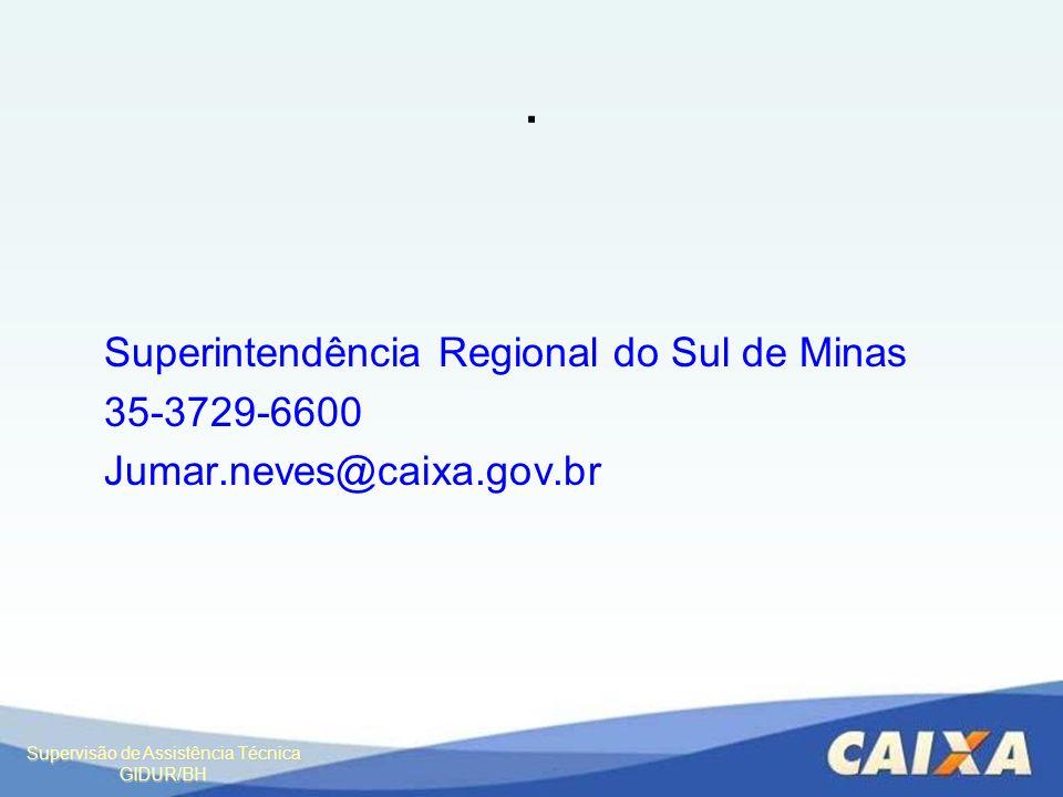 Supervisão de Assistência Técnica GIDUR/BH. Superintendência Regional do Sul de Minas 35-3729-6600 Jumar.neves@caixa.gov.br