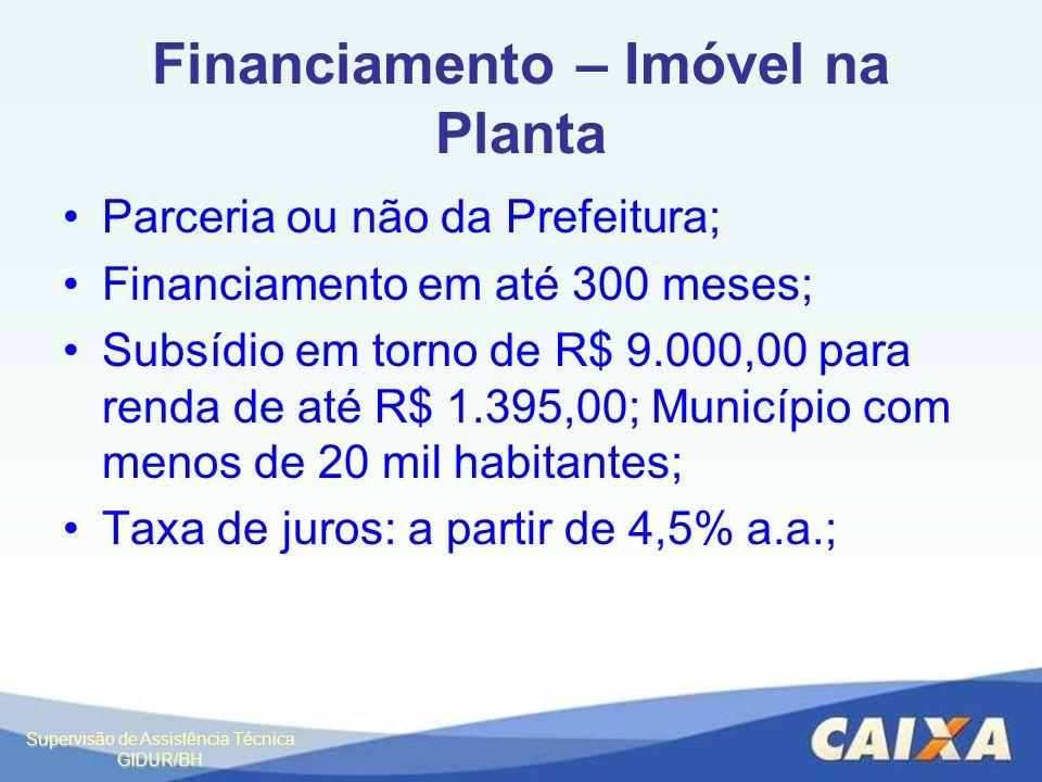Supervisão de Assistência Técnica GIDUR/BH Financiamento – Imóvel na Planta Parceria ou não da Prefeitura; Financiamento em até 300 meses; Subsídio em