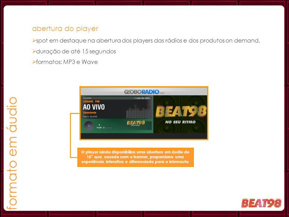 formato em áudio abertura do player spot em destaque na abertura dos players das rádios e dos produtos on demand. duração de até 15 segundos formatos: