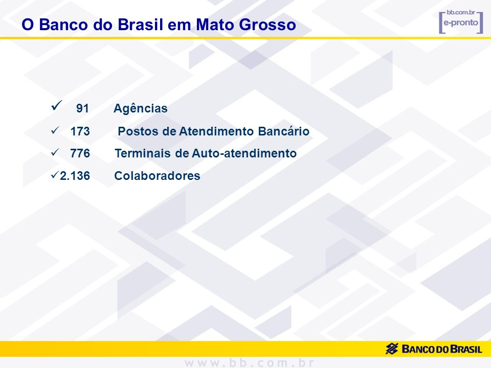 O Banco do Brasil em Mato Grosso 91 Agências 173 Postos de Atendimento Bancário 776 Terminais de Auto-atendimento 2.136 Colaboradores
