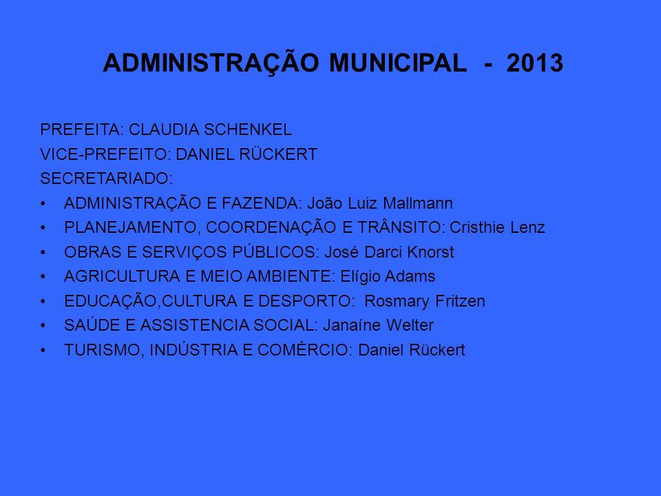 ADMINISTRAÇÃO MUNICIPAL - 2013 PREFEITA: CLAUDIA SCHENKEL VICE-PREFEITO: DANIEL RÜCKERT SECRETARIADO: ADMINISTRAÇÃO E FAZENDA: João Luiz Mallmann PLAN