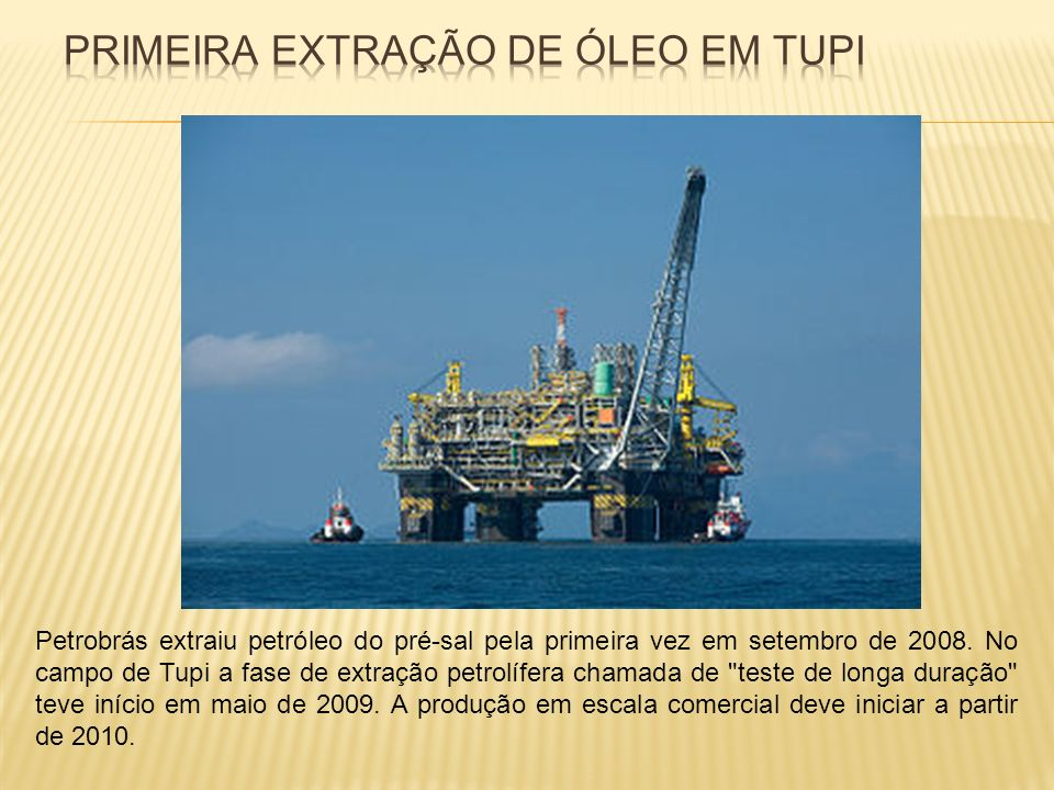 Petrobrás extraiu petróleo do pré-sal pela primeira vez em setembro de 2008. No campo de Tupi a fase de extração petrolífera chamada de