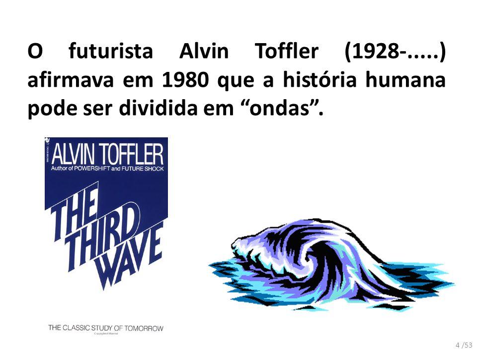 O futurista Alvin Toffler (1928-.....) afirmava em 1980 que a história humana pode ser dividida em ondas. 4 /53