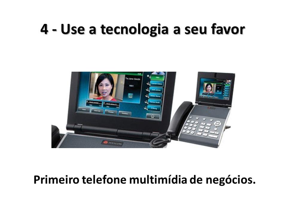 4 - Use a tecnologia a seu favor Primeiro telefone multimídia de negócios.