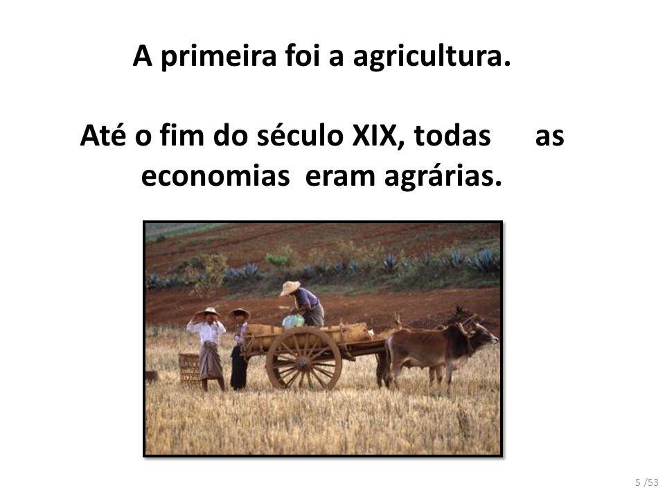 A primeira foi a agricultura. Até o fim do século XIX, todas as economias eram agrárias. 5 /53