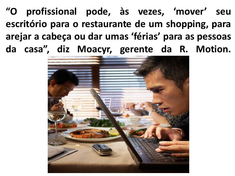 O profissional pode, às vezes, mover seu escritório para o restaurante de um shopping, para arejar a cabeça ou dar umas férias para as pessoas da casa