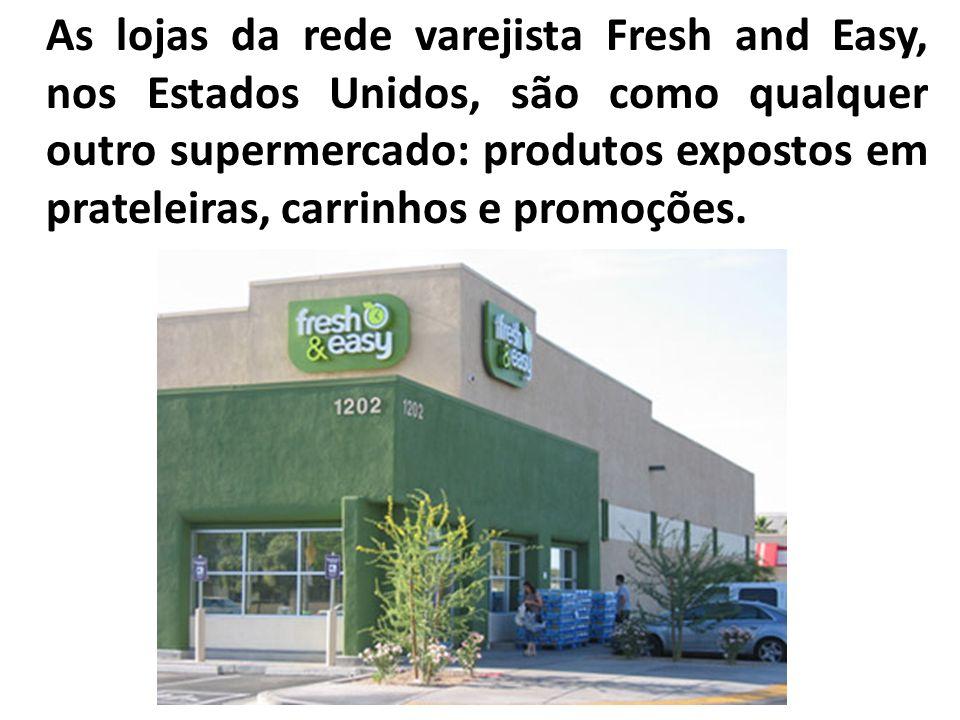 As lojas da rede varejista Fresh and Easy, nos Estados Unidos, são como qualquer outro supermercado: produtos expostos em prateleiras, carrinhos e pro