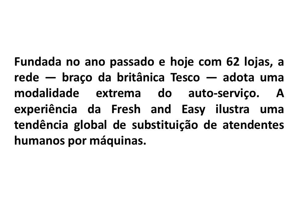 Fundada no ano passado e hoje com 62 lojas, a rede braço da britânica Tesco adota uma modalidade extrema do auto-serviço. A experiência da Fresh and E