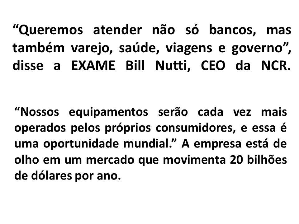 Queremos atender não só bancos, mas também varejo, saúde, viagens e governo, disse a EXAME Bill Nutti, CEO da NCR. Nossos equipamentos serão cada vez