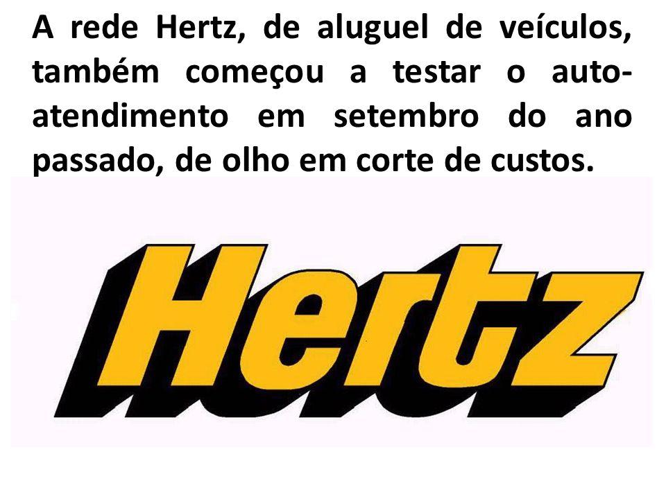 A rede Hertz, de aluguel de veículos, também começou a testar o auto- atendimento em setembro do ano passado, de olho em corte de custos.