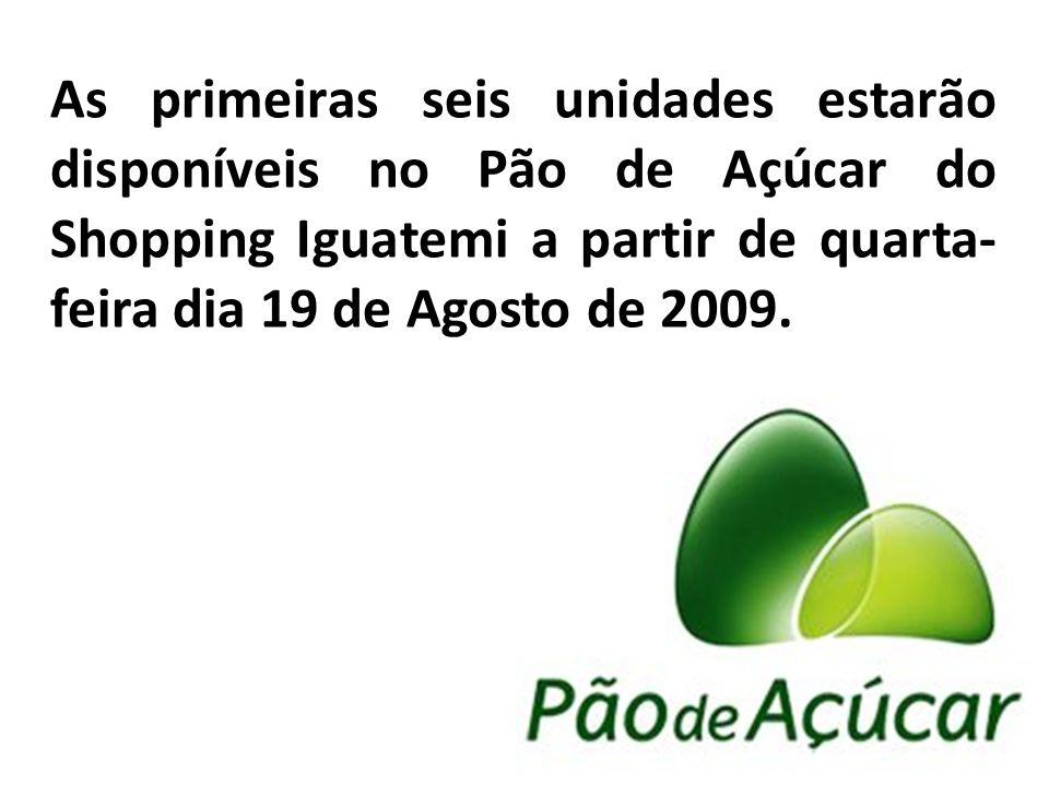 As primeiras seis unidades estarão disponíveis no Pão de Açúcar do Shopping Iguatemi a partir de quarta- feira dia 19 de Agosto de 2009.