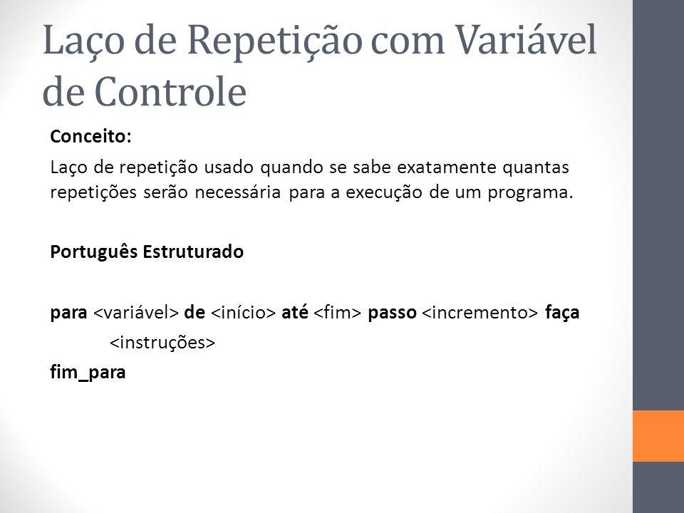 Laço de Repetição com Variável de Controle Conceito: Laço de repetição usado quando se sabe exatamente quantas repetições serão necessária para a execução de um programa.