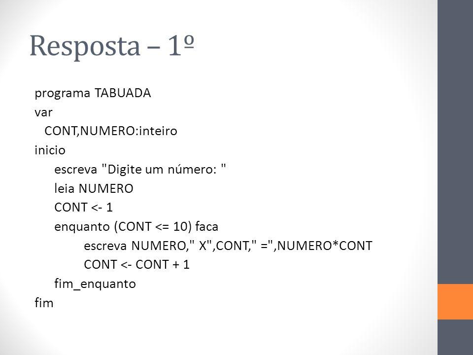 Resposta – 1º programa TABUADA var CONT,NUMERO:inteiro inicio escreva Digite um número: leia NUMERO CONT <- 1 enquanto (CONT <= 10) faca escreva NUMERO, X ,CONT, = ,NUMERO*CONT CONT <- CONT + 1 fim_enquanto fim