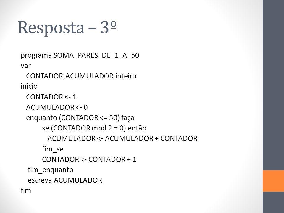 Resposta – 3º programa SOMA_PARES_DE_1_A_50 var CONTADOR,ACUMULADOR:inteiro inicio CONTADOR <- 1 ACUMULADOR <- 0 enquanto (CONTADOR <= 50) faça se (CONTADOR mod 2 = 0) então ACUMULADOR <- ACUMULADOR + CONTADOR fim_se CONTADOR <- CONTADOR + 1 fim_enquanto escreva ACUMULADOR fim