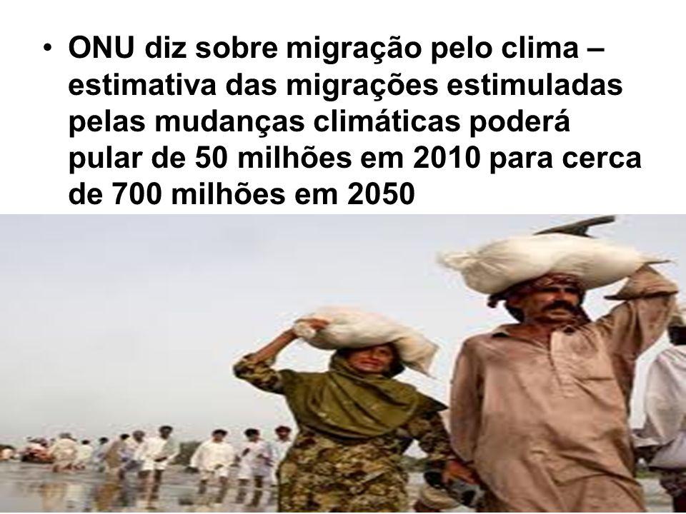 ONU diz sobre migração pelo clima – estimativa das migrações estimuladas pelas mudanças climáticas poderá pular de 50 milhões em 2010 para cerca de 700 milhões em 2050