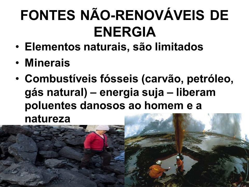 FONTES NÃO-RENOVÁVEIS DE ENERGIA Elementos naturais, são limitados Minerais Combustíveis fósseis (carvão, petróleo, gás natural) – energia suja – liberam poluentes danosos ao homem e a natureza