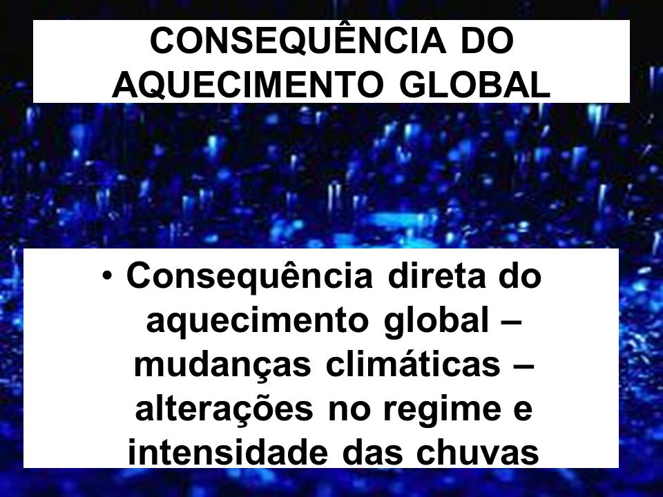 CONSEQUÊNCIA DO AQUECIMENTO GLOBAL Consequência direta do aquecimento global – mudanças climáticas – alterações no regime e intensidade das chuvas