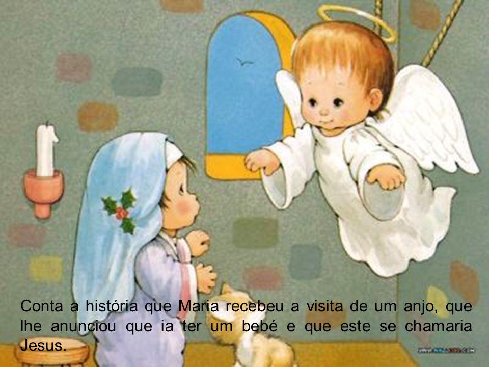 Conta a história que Maria recebeu a visita de um anjo, que lhe anunciou que ia ter um bebé e que este se chamaria Jesus.
