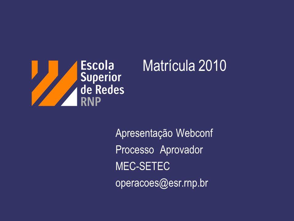 Matrícula 2010 Apresentação Webconf Processo Aprovador MEC-SETEC operacoes@esr.rnp.br