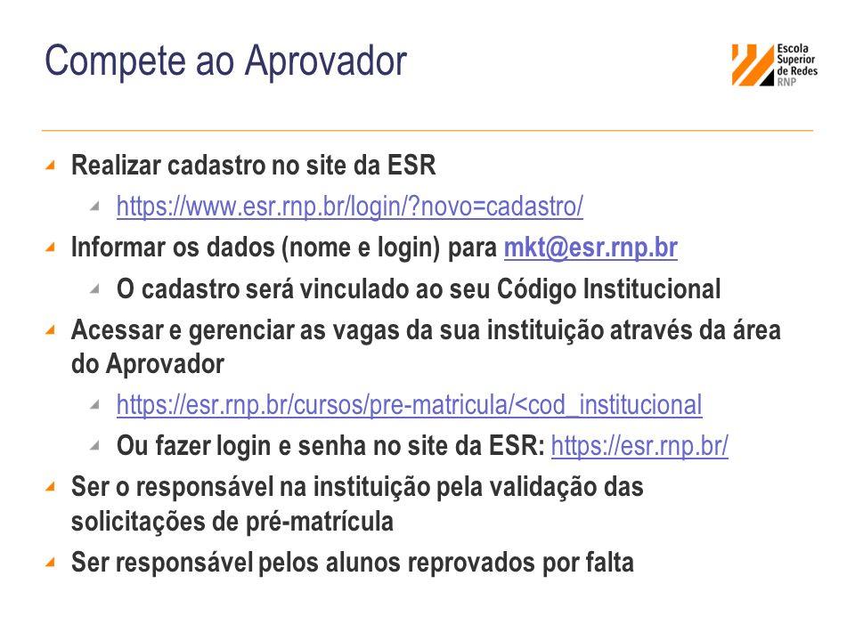 Compete ao Aprovador Realizar cadastro no site da ESR https://www.esr.rnp.br/login/ novo=cadastro/ Informar os dados (nome e login) para mkt@esr.rnp.brmkt@esr.rnp.br O cadastro será vinculado ao seu Código Institucional Acessar e gerenciar as vagas da sua instituição através da área do Aprovador https://esr.rnp.br/cursos/pre-matricula/<cod_institucional Ou fazer login e senha no site da ESR: https://esr.rnp.br/ https://esr.rnp.br/ Ser o responsável na instituição pela validação das solicitações de pré-matrícula Ser responsável pelos alunos reprovados por falta
