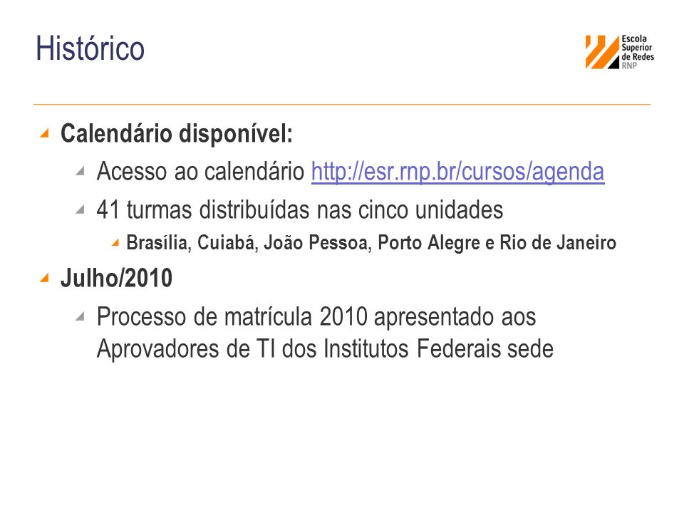 Histórico Calendário disponível: Acesso ao calendário http://esr.rnp.br/cursos/agendahttp://esr.rnp.br/cursos/agenda 41 turmas distribuídas nas cinco unidades Brasília, Cuiabá, João Pessoa, Porto Alegre e Rio de Janeiro Julho/2010 Processo de matrícula 2010 apresentado aos Aprovadores de TI dos Institutos Federais sede
