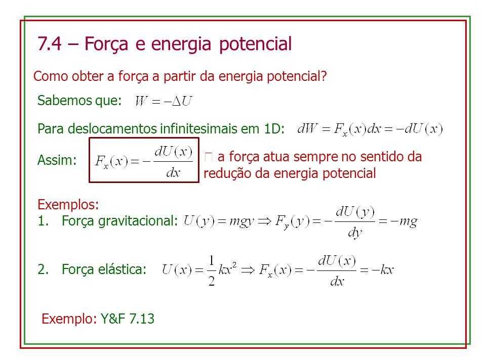 7.4 – Força e energia potencial Como obter a força a partir da energia potencial? Sabemos que: Para deslocamentos infinitesimais em 1D: Assim: a força