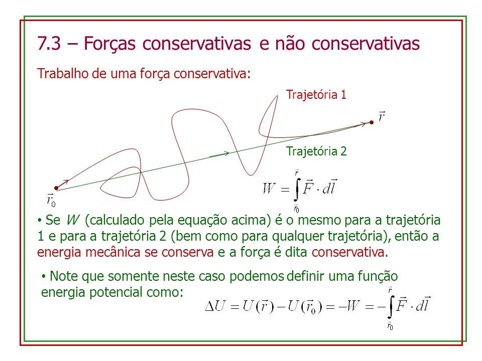 7.3 – Forças conservativas e não conservativas Trabalho de uma força conservativa: Trajetória 1 Trajetória 2 Se W (calculado pela equação acima) é o m