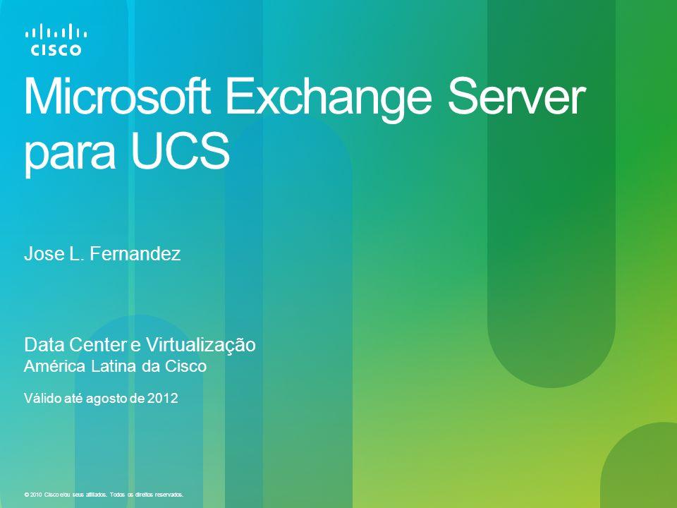 © 2010 Cisco e/ou seus afiliados. Todos os direitos reservados. Microsoft Exchange Server para UCS Data Center e Virtualização América Latina da Cisco