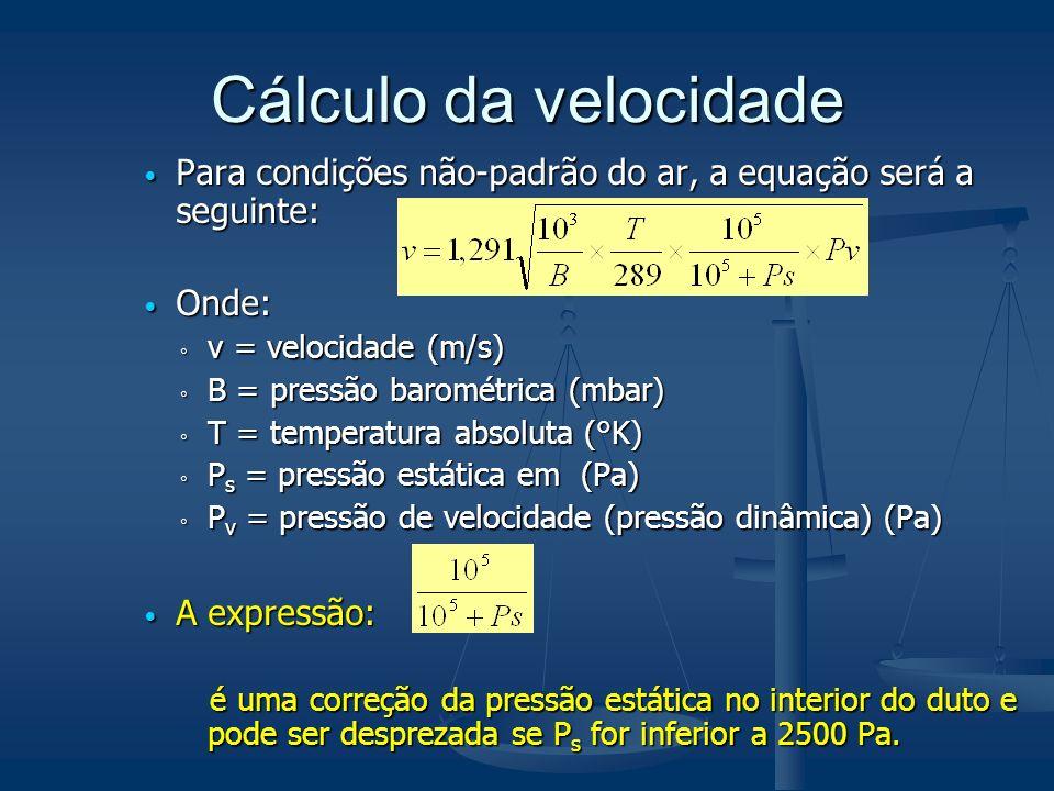 Cálculo da velocidade Para condições não-padrão do ar, a equação será a seguinte: Para condições não-padrão do ar, a equação será a seguinte: Onde: Onde: v = velocidade (m/s) v = velocidade (m/s) B = pressão barométrica (mbar) B = pressão barométrica (mbar) T = temperatura absoluta (°K) T = temperatura absoluta (°K) P s = pressão estática em (Pa) P s = pressão estática em (Pa) P v = pressão de velocidade (pressão dinâmica) (Pa) P v = pressão de velocidade (pressão dinâmica) (Pa) A expressão: A expressão: é uma correção da pressão estática no interior do duto e pode ser desprezada se P s for inferior a 2500 Pa.