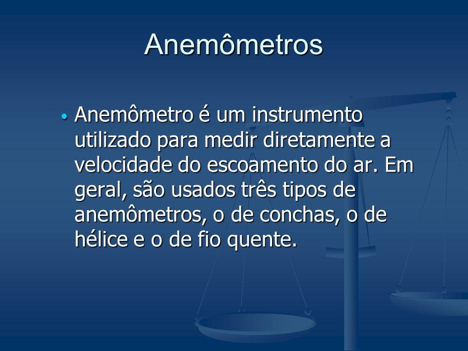 Anemômetros Anemômetro é um instrumento utilizado para medir diretamente a velocidade do escoamento do ar. Em geral, são usados três tipos de anemômet