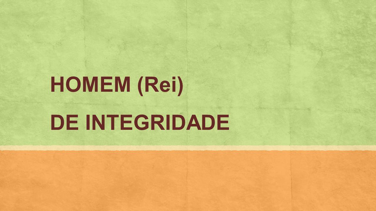 HOMEM (Rei) DE INTEGRIDADE