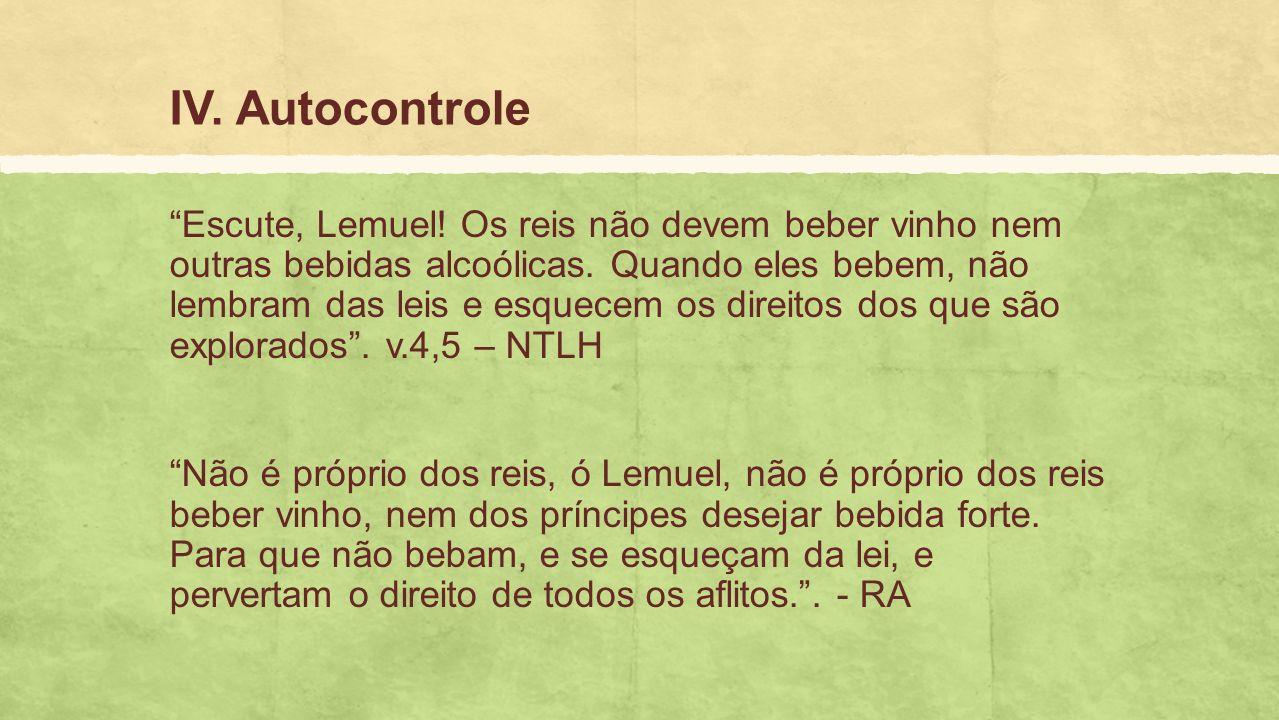 IV.Autocontrole Escute, Lemuel. Os reis não devem beber vinho nem outras bebidas alcoólicas.