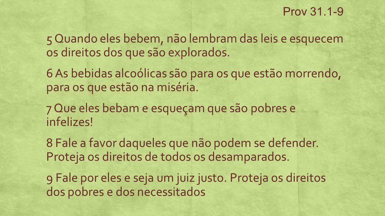 Prov 31.1-9 5 Quando eles bebem, não lembram das leis e esquecem os direitos dos que são explorados.