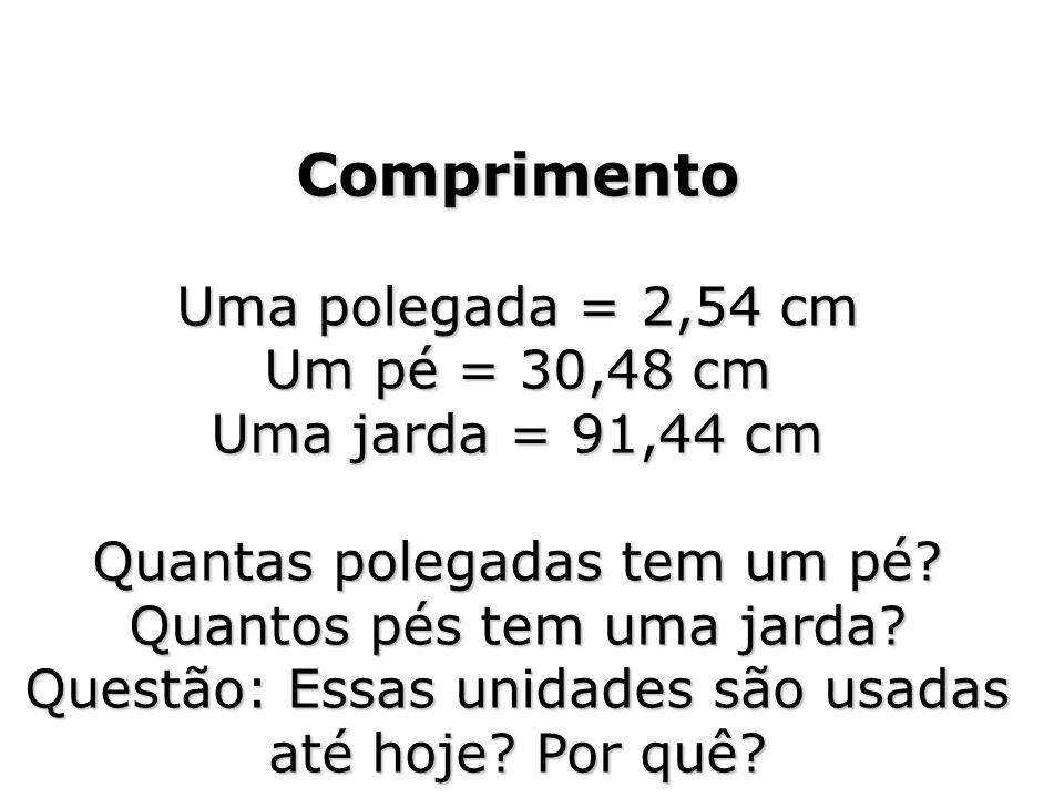 Comprimento Uma polegada = 2,54 cm Um pé = 30,48 cm Uma jarda = 91,44 cm Quantas polegadas tem um pé? Quantos pés tem uma jarda? Questão: Essas unidad