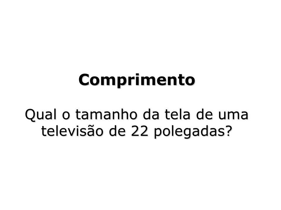 Comprimento Qual o tamanho da tela de uma televisão de 22 polegadas?