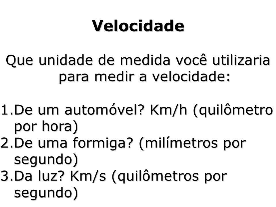 Velocidade Que unidade de medida você utilizaria para medir a velocidade: 1.De um automóvel? Km/h (quilômetro por hora) 2.De uma formiga? (milímetros