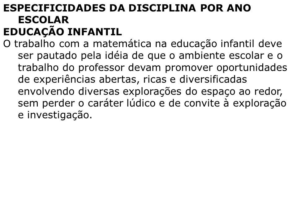 ESPECIFICIDADES DA DISCIPLINA POR ANO ESCOLAR EDUCAÇÃO INFANTIL O trabalho com a matemática na educação infantil deve ser pautado pela idéia de que o