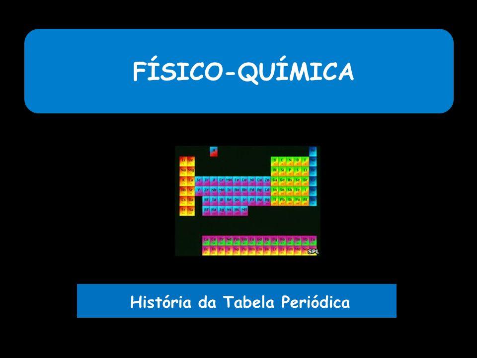 FÍSICO-QUÍMICA História da Tabela Periódica