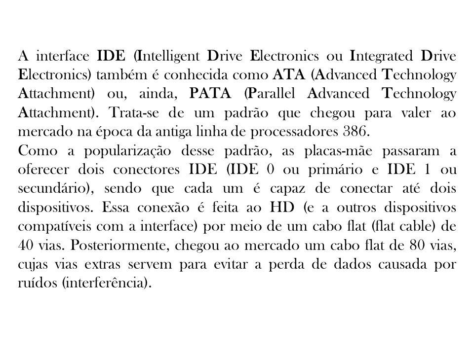 A interface IDE (Intelligent Drive Electronics ou Integrated Drive Electronics) também é conhecida como ATA (Advanced Technology Attachment) ou, ainda