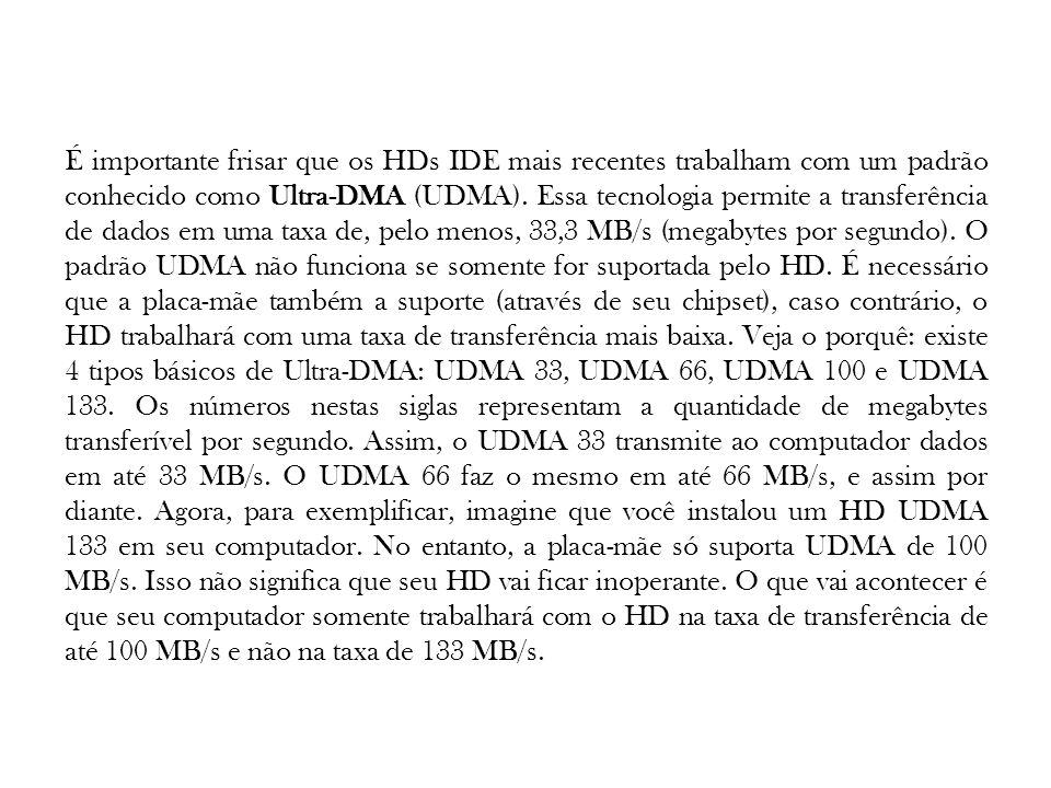 É importante frisar que os HDs IDE mais recentes trabalham com um padrão conhecido como Ultra-DMA (UDMA). Essa tecnologia permite a transferência de d