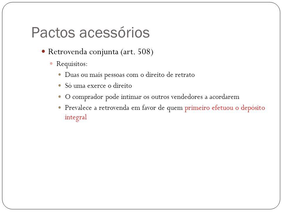 Pactos acessórios Retrovenda conjunta (art. 508) Requisitos: Duas ou mais pessoas com o direito de retrato Só uma exerce o direito O comprador pode in