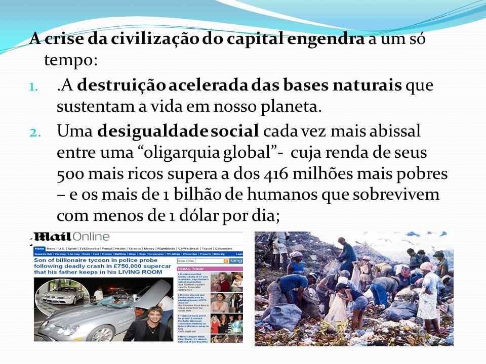 A crise da civilização do capital engendra a um só tempo: 1..A destruição acelerada das bases naturais que sustentam a vida em nosso planeta. 2. Uma d