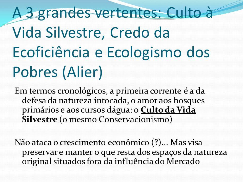 A 3 grandes vertentes: Culto à Vida Silvestre, Credo da Ecoficiência e Ecologismo dos Pobres (Alier) Em termos cronológicos, a primeira corrente é a d